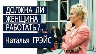 Должна ли женщина работать? Наталья ГРЭЙС