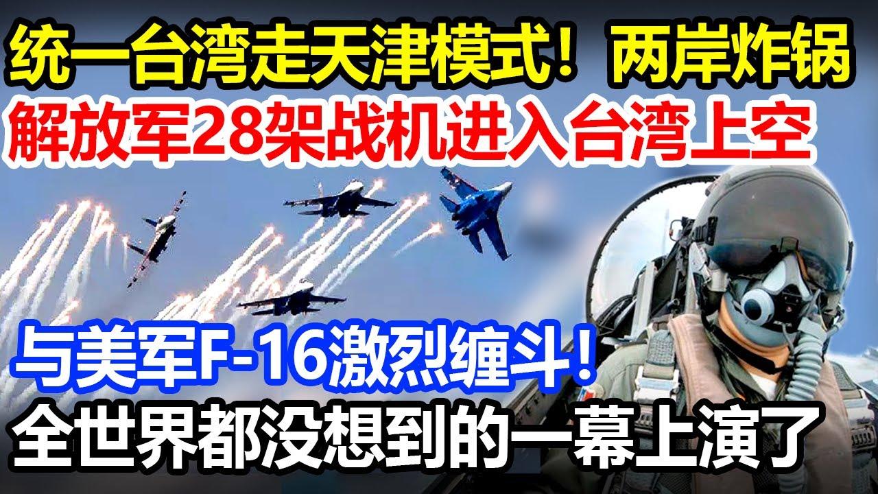 6月18日两岸炸锅,统一台湾走天津模式,解放军28战机进入台上空,与美F-16激烈缠斗,全世界都没想到的一幕上演