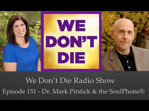 Episode 151 Dr. Mark Pitstick & The SoulPhone® on We Don't Die Radio Show