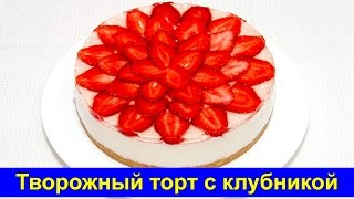 Творожный торт без выпечки с клубникой - Простой рецепт - Про Вкусняшки
