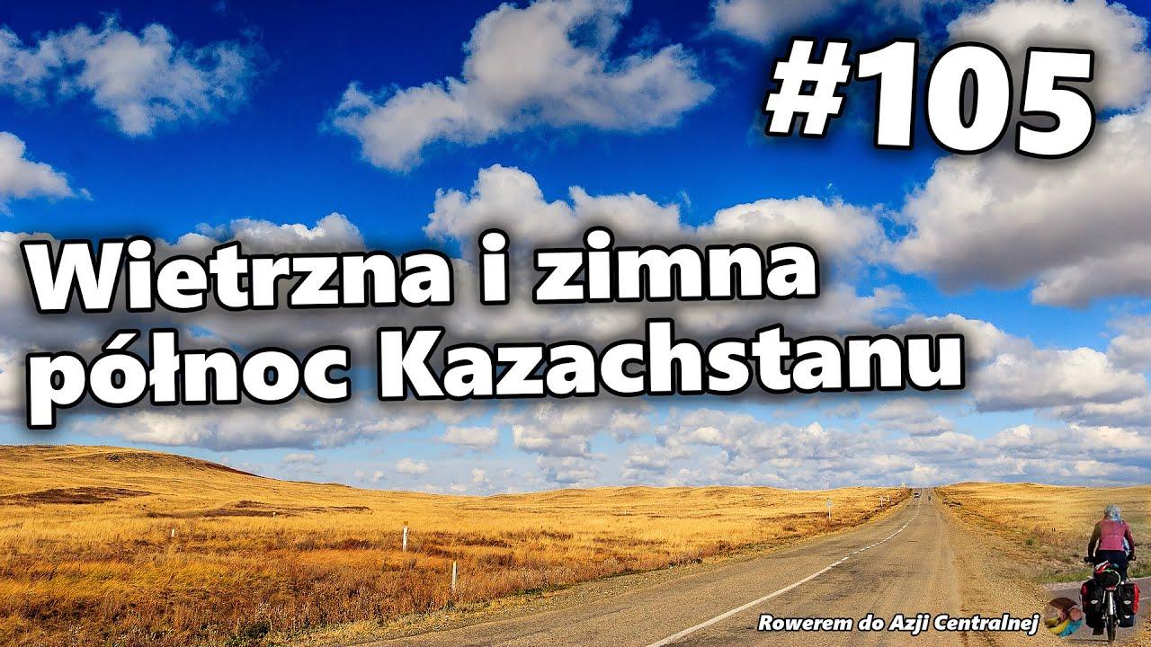 Wietrzna i zimna północ Kazachstanu | #105 Rowerem do Azji Centralnej