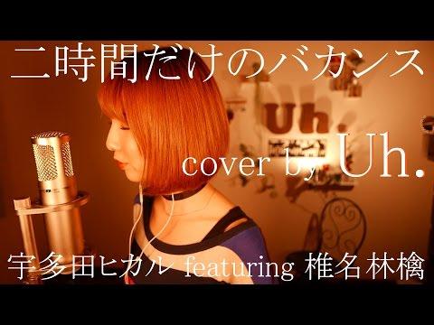 二時間だけのバカンス featuring 椎名林檎/ 宇多田ヒカル (アルバム「Fantôme」レコチョクテレビCM) cover by Uh.