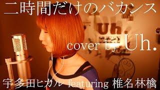 二時間だけのバカンス featuring 椎名林檎  / 宇多田ヒカル (アルバム「Fantôme」レコチョクテレビCM) cover by Uh.