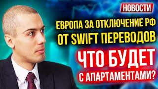 Европа за отключение РФ от SWIFT переводов | Что будет с апартаментами?