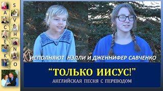 Только ИИСУС! Нэлли и Дженнифер Савченко. Английская песня. Песни для души с семьей Савченко