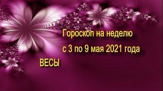 весы гороскоп на неделю с 3 по 9 мая 2021 года