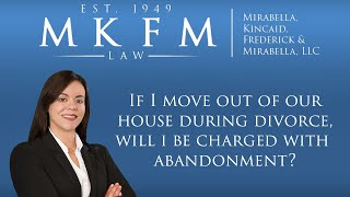 Mirabella, Kincaid, Frederick & Mirabella, LLC Video - If I Move Out of Our House During Divorce, Will I Be Charged With Abandonment?
