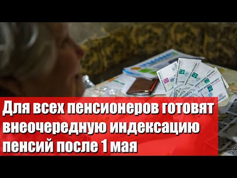 Для всех пенсионеров готовят внеочередную индексацию пенсий после 1 мая