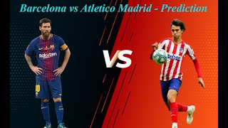 Barcelona Vs Atletico Madrid I Match Preview And Prediction