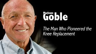 The Man Who Pioneered the Knee Replacement | Dr. Marlowe Goble