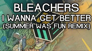 Bleachers - I Wanna Get Better (Summer Was Fun Remix) [Free Download]