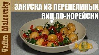 Рецепт закуска из перепелиных яиц по-корейски. Мальковский Вадим