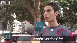 مصر العربية | الكرة تتراجع للخلف بسبب الثورة والجماهير