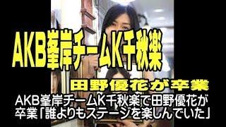 AKB峯岸チームK千秋楽で田野優花が卒業「誰よりもステージを楽しん...