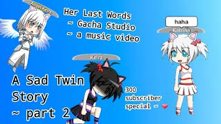 Gacha Studio ~ A Sad Twin Story ~ part 2 ~ Her last words ~ A Music Video ~ 300 sub special