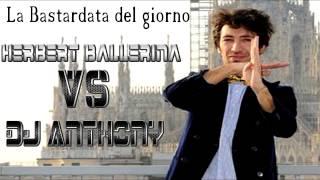 La Bastardata del giorno- Herbert Ballerina Vs Dj Anthony