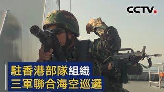 驻香港部队组织三军联合海空巡逻   CCTV