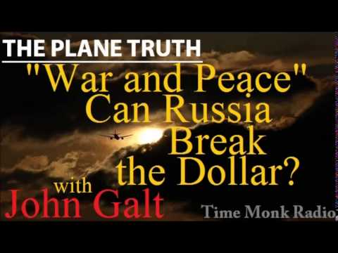 "John Galt  --  ""War and Peace""  Can Russia Break the Dollar?  ~ The Plane Truth ~  PTS3100"