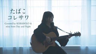 たばこ / コレサワ (Covered by コバソロ & nina from Day and Night )