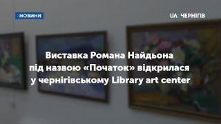 Виставка Романа Найдьона під назвою «Початок» відкрилася у чернігівському Library art center