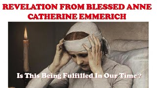 FOCUS ON THE REVELATION FROM BLESSED  ANNE CATHERINE EMMERICH- Is This Presently Being Fulfilled ?