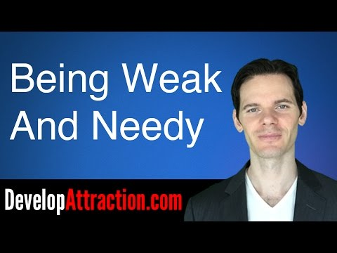 Being Weak And Needy Kills Attraction