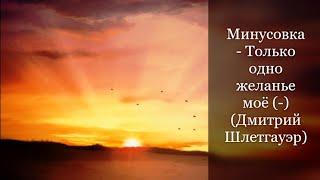 Минусовка - Только одно желанье мое (-) (Дмитрий Шлетгауэр)