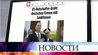 Посол США в Германии пообещал немецким компаниям санкции, если те не откажутся от участия в проекте.