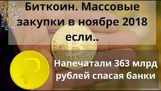Биткоин. Массовые закупки в ноябре 2018 если.. Напечатали 363 млрд рублей спасая банки. Курс BTC
