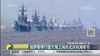 [国际财经报道]俄罗斯举行盛大海上阅兵式庆祝海军节  CCTV财经