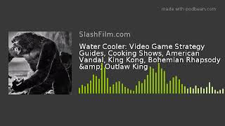 Water Cooler: Video Game Strategy Guides, Cooking Shows, American Vandal, King Kong, Bohemian Rhapso