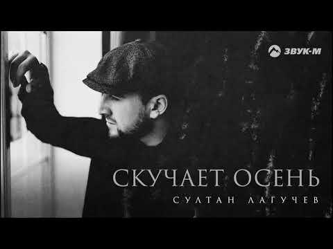Султан Лагучев - Скучает осень (ПРЕМЬЕРА)