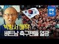 """베트남 축구팬들 """"박항서 덕분에 한국에 대한 생각 달라져"""" / 연합뉴스 (Yonhapnews)"""