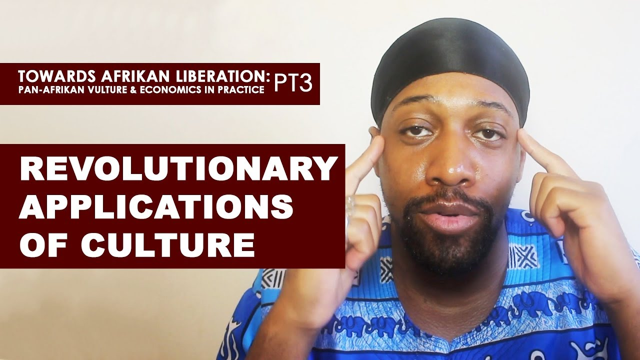 Revolutionary Applications of Culture - (Pan-Afrikan Culture & Economics in Practice pt3)