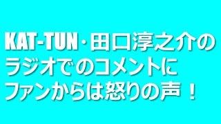 KAT-TUN・田口淳之介のラジオでのコメントにファンからは怒りの声! 先...
