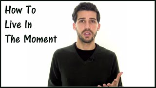 How To Live In The Moment - The Fundamentals