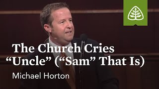 "Michael Horton: The Church Cries ""Uncle"" (""Sam"" That Is)"