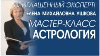 АСТРОЛОГИЯ. Мастер класс от ведущего эксперта. Ушкова Елена Михайловна