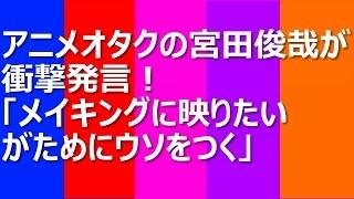 アニメオタクの宮田俊哉が衝撃発言!「メイキングに映りたいがためにウ...