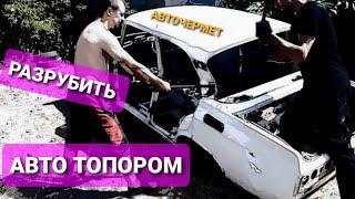 Как разрубить машину топором Правильный РЕМОНТ СОВЕТСКОГО АВТОМОБИЛЯ