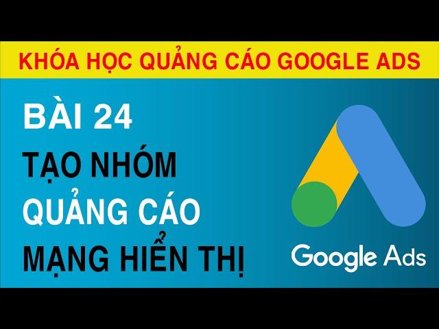 [Tuyên Trần] [Bài 24]  Hướng Dẫn Tạo Nhóm Quảng Cáo Trong Chiến Dịch Hiển Thị  Quảng Cáo Google ADS.