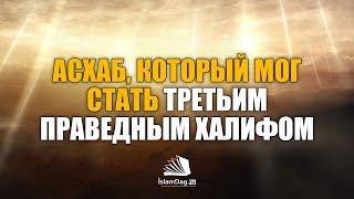 Асхаб, который мог стать третьим праведным халифом | ИсламДаг.ру