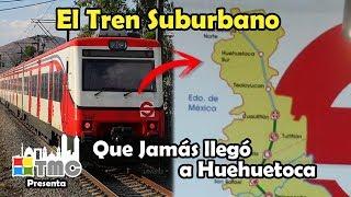El TREN SUBURBANO y la ampliación olvidada a HUEHUETOCA