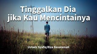 Tinggalkan Dia Jika Kau Mencintainya - Ustadz Syafiq Reza Basalamah