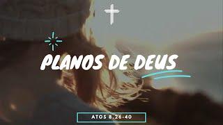 Pregação Atos 8.26-40 - Os Planos de Deus