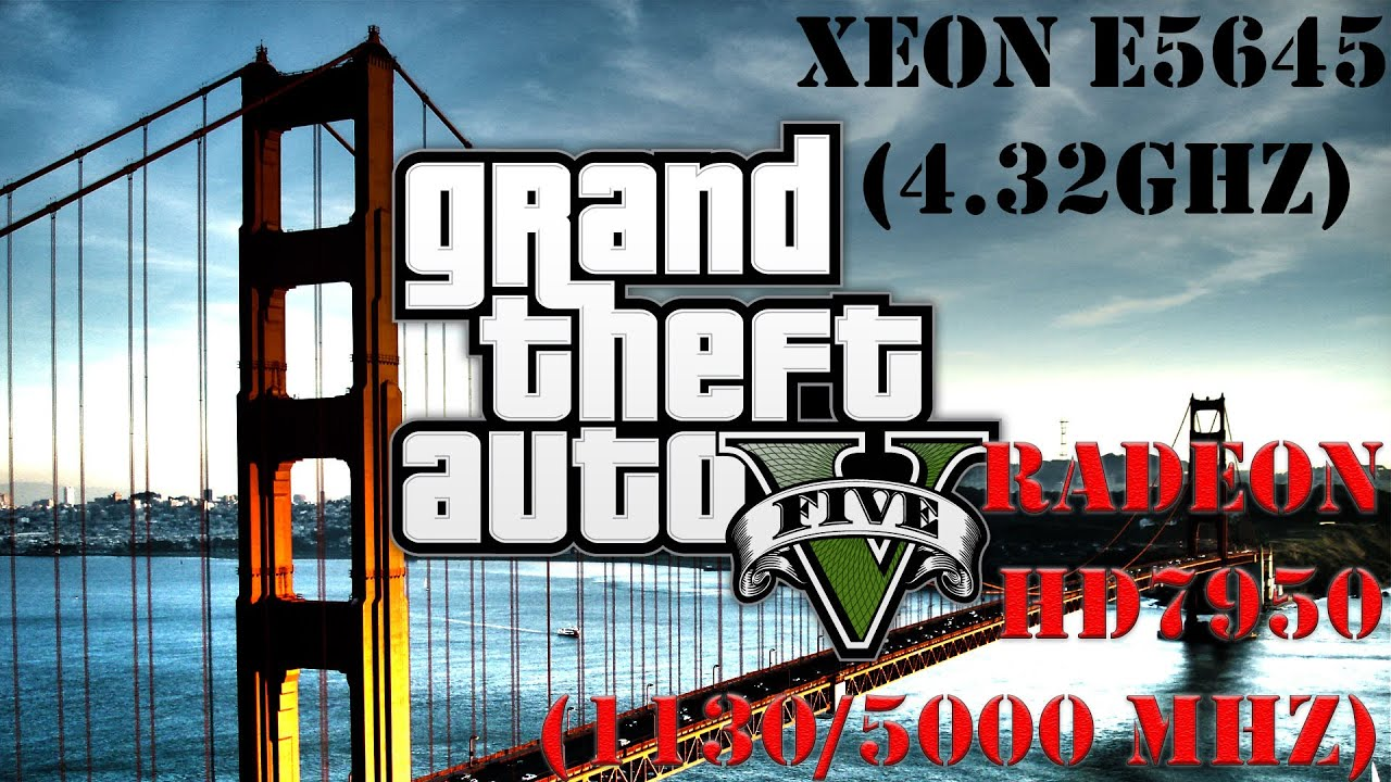 GTA V, (Max Settings), Xeon E5645 (4.32GHz), HD7950 (1120MHz), RAM (2275 MHz) 8Gb