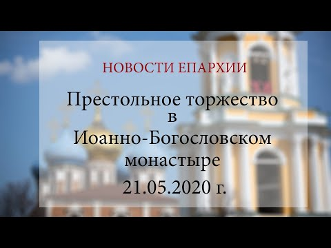 Престольное торжество в Иоанно-Богословском монастыре (21.05.2020 г.)