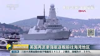 [国际财经报道]热点扫描 英国再派更强驱逐舰前往海湾地区| CCTV财经