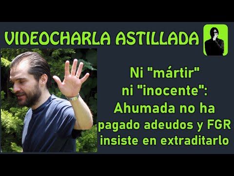 Ni 'mártir' ni 'inocente': Ahumada no ha pagado adeudos y FGR insiste en extraditarlo