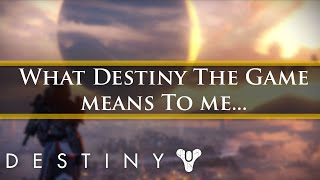 What Destiny means to me... Something bad, something good, always special.